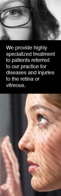 We provide highly specialized treatment to patients referred to our practice for diseases and injuries to the retina or vitreous.